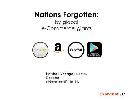 ENovation 4 D Nations Forgotten: by global e-Commerce giants Harsha Liyanage, PhD, MBA Director eNovation4D Ltd, UK.