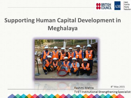 1. Supporting Human Capital Development in Meghalaya 8 th May 2015 Rashmi Mehra TVET Institutional Strengthening Specialist.