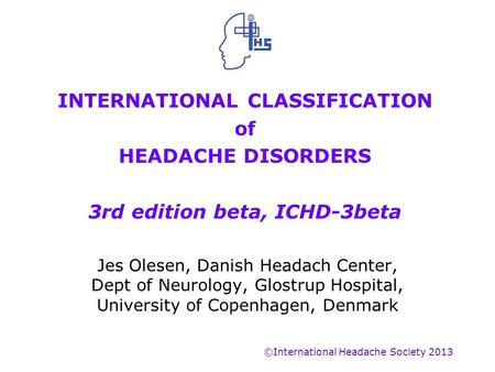 INTERNATIONAL CLASSIFICATION of HEADACHE DISORDERS 3rd edition beta, ICHD-3beta Jes Olesen, Danish Headach Center, Dept of Neurology, Glostrup Hospital,