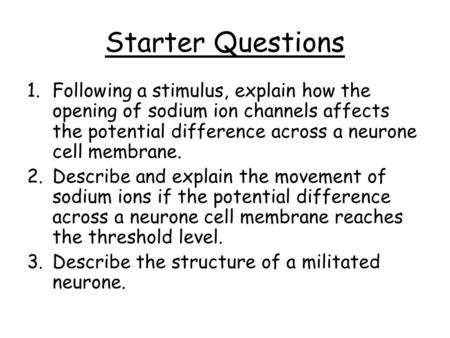 Starter Questions 1.Following a stimulus, explain how the opening of sodium ion channels affects the potential difference across a neurone cell membrane.