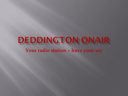 Your radio station – have your say  What is Deddington OnAir?  Why have Deddington OnAir?  What are the goals?  How will it be financed?  How can.