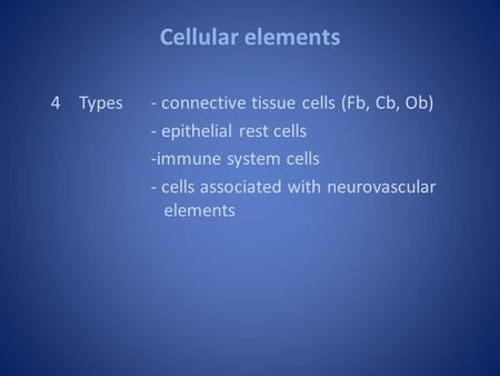 Cellular elements 4Types- connective tissue cells (Fb, Cb, Ob) - epithelial rest cells -immune system cells - cells associated with neurovascular elements.