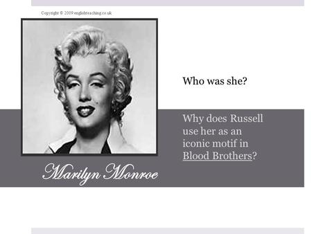 Marilyn Monroe Who was she? Why does Russell use her as an iconic motif in Blood Brothers? Copyright © 2009 englishteaching.co.uk.