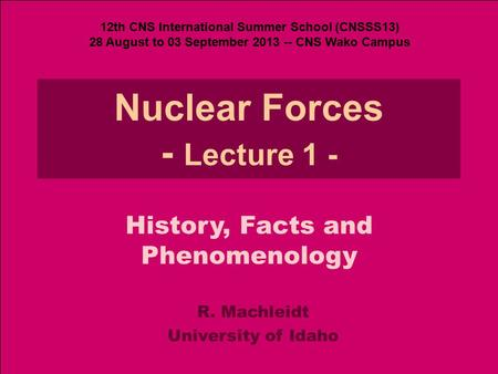 R. MachleidtNuclear Forces - Lecture 1 History, Facts, Phen. (CNSSS13) 1 Nuclear Forces - Lecture 1 - R. Machleidt University of Idaho History, Facts and.