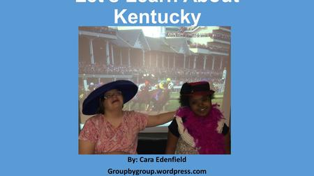 Let's Learn About Kentucky By: Cara Edenfield Groupbygroup.wordpress.com.