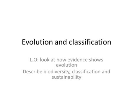 Evolution and classification L.O: look at how evidence shows evolution Describe biodiversity, classification and sustainability.