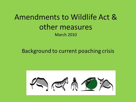 Amendments to Wildlife Act & other measures March 2010 Background to current poaching crisis.