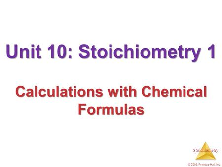 Stoichiometry © 2009, Prentice-Hall, Inc. Unit 10: Stoichiometry 1 Calculations with Chemical Formulas.