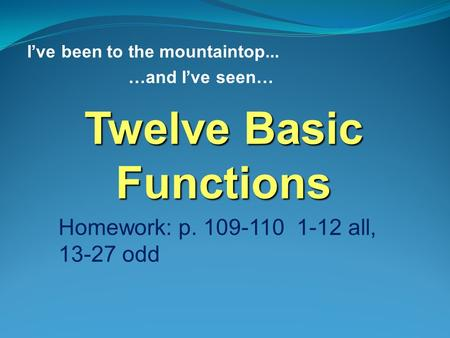 I've been to the mountaintop... …and I've seen… Twelve Basic Functions Homework: p. 109-110 1-12 all, 13-27 odd.