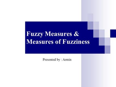 Fuzzy Measures & Measures of Fuzziness Presented by : Armin.