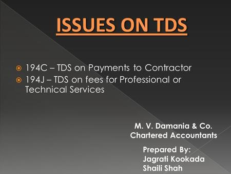  194C – TDS on Payments to Contractor  194J – TDS on fees for Professional or Technical Services Prepared By: Jagrati Kookada Shaili Shah M. V. Damania.