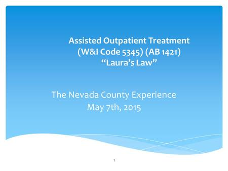 "Assisted Outpatient Treatment (W&I Code 5345) (AB 1421) ""Laura's Law"" The Nevada County Experience May 7th, 2015 1."