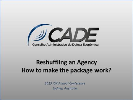 Reshuffling an Agency How to make the package work? 2015 ICN Annual Conference Sydney, Australia.