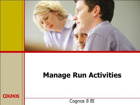 Manage Run Activities Cognos 8 BI. Objectives  At the end of this course, you should be able to:  manage current, upcoming and past activities  manage.