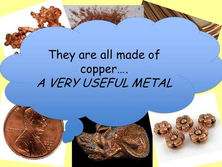 What do all of these have in common?? They are all made of copper…. A VERY USEFUL METAL They are all made of copper…. A VERY USEFUL METAL.