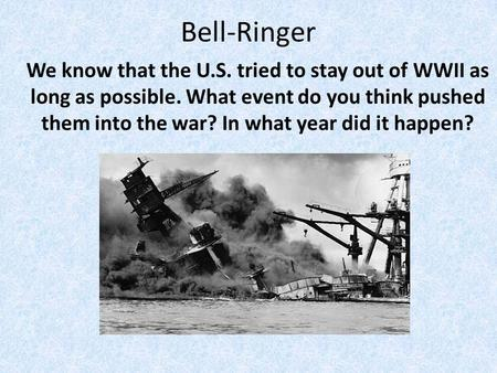 Bell-Ringer We know that the U.S. tried to stay out of WWII as long as possible. What event do you think pushed them into the war? In what year did it.