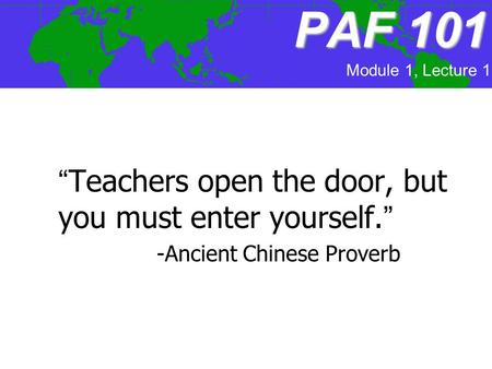 "PAF 101 ""Teachers open the door, but you must enter yourself."" -Ancient Chinese Proverb Module 1, Lecture 1."