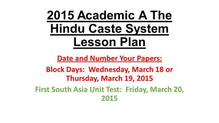 2015 Academic A The Hindu Caste System Lesson Plan Date and Number Your Papers: Block Days: Wednesday, March 18 or Thursday, March 19, 2015 First South.