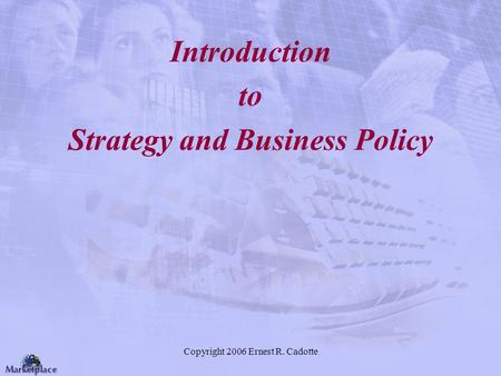 Copyright 2006 Ernest R. Cadotte Introduction to Strategy and Business Policy.
