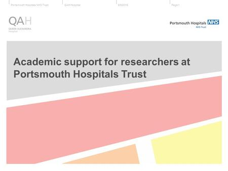 QAH HospitalPortsmouth Hospitals NHS Trust6/9/2015Page 1 Academic support for researchers at Portsmouth Hospitals Trust.