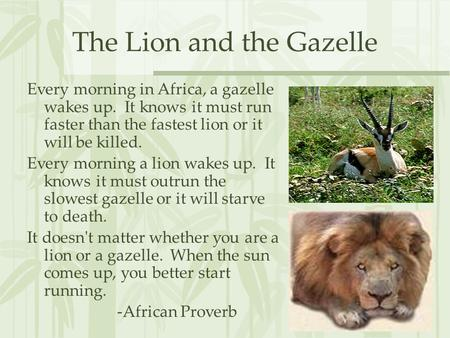 The Lion and the Gazelle Every morning in Africa, a gazelle wakes up. It knows it must run faster than the fastest lion or it will be killed. Every morning.