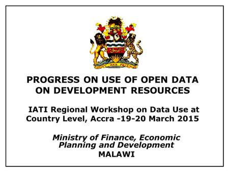 PROGRESS ON USE OF OPEN DATA ON DEVELOPMENT RESOURCES IATI Regional Workshop on Data Use at Country Level, Accra -19-20 March 2015 Ministry of Finance,