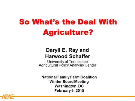 APCA So What's the Deal With Agriculture? Daryll E. Ray and Harwood Schaffer University of Tennessee Agricultural Policy Analysis Center National Family.