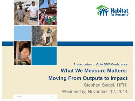 Presentation to Ohio SSO Conference What We Measure Matters: Moving From Outputs to Impact Stephen Seidel, HFHI Wednesday, November 12, 2014 1Jun-15.