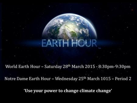 World Earth Hour – Saturday 28 th March 2015 - 8:30pm-9:30pm Notre Dame Earth Hour – Wednesday 25 th March 1015 – Period 2 'Use your power to change climate.