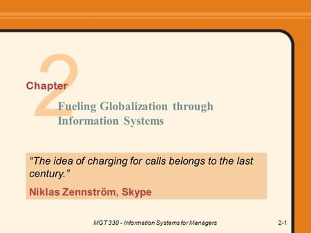 "MGT 330 - Information Systems for Managers2-1 2 ""The idea of charging for calls belongs to the last century."" Niklas Zennström, Skype Fueling Globalization."