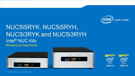 Intel Confidential — Do Not Forward NUC5i5RYK, NUC5i5RYH, NUC5i3RYK and NUC5i3RYH Intel ® NUC Kits Messaging and Image Assets.