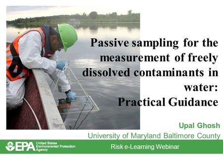 Risk e-Learning Webinar Passive sampling for the measurement of freely dissolved contaminants in water: Practical Guidance Upal Ghosh University of Maryland.