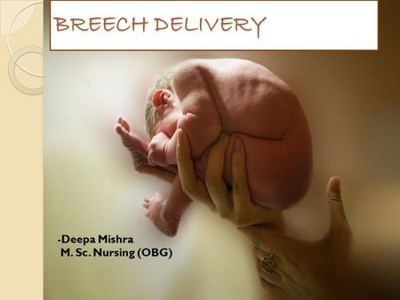 BREECH DELIVERY Deepa Mishra M. Sc. Nursing (OBG).