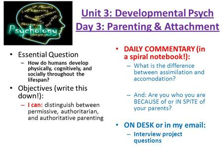 Unit 3: Developmental Psych Day 3: Parenting & Attachment Essential Question – How do humans develop physically, cognitively, and socially throughout the.