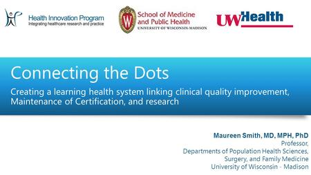 Connecting the Dots Creating a learning health system linking clinical quality improvement, Maintenance of Certification, and research Maureen Smith, MD,