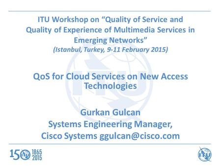 "ITU Workshop on ""Quality of Service and Quality of Experience of Multimedia Services in Emerging Networks"" (Istanbul, Turkey, 9-11 February 2015) QoS for."