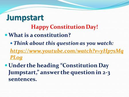 Jumpstart Happy Constitution Day! What is a constitution? Think about this question as you watch: https://www.youtube.com/watch?v=yHp7sMq PL0g Under the.