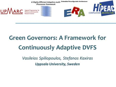 Green Governors: A Framework for Continuously Adaptive DVFS Vasileios Spiliopoulos, Stefanos Kaxiras Uppsala University, Sweden.