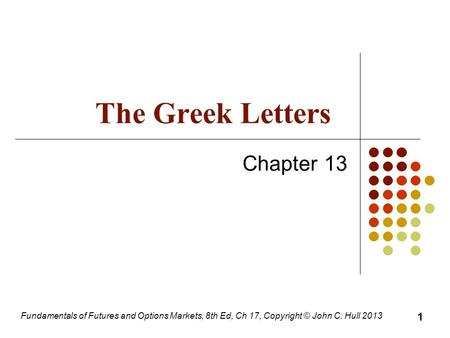 Fundamentals of Futures and Options Markets, 8th Ed, Ch 17, Copyright © John C. Hull 2013 The Greek Letters Chapter 13 1.