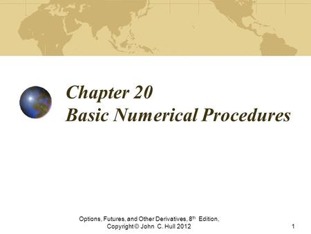 Chapter 20 Basic Numerical Procedures Options, Futures, and Other Derivatives, 8 th Edition, Copyright © John C. Hull 20121.