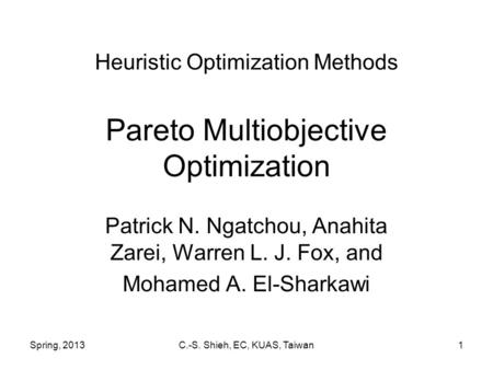 Spring, 2013C.-S. Shieh, EC, KUAS, Taiwan1 Heuristic Optimization Methods Pareto Multiobjective Optimization Patrick N. Ngatchou, Anahita Zarei, Warren.