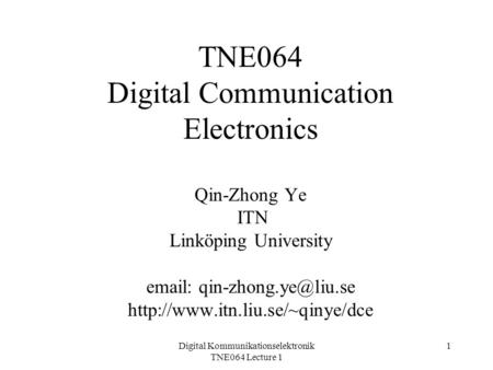 Digital Kommunikationselektronik TNE064 Lecture 1 1 TNE064 Digital Communication Electronics Qin-Zhong Ye ITN Linköping University
