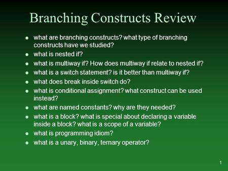 Branching Constructs Review l what are branching constructs? what type of branching constructs have we studied? l what is nested if? l what is multiway.