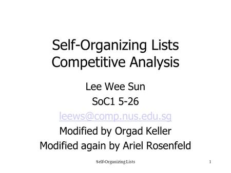 Self-Organizing Lists1 Self-Organizing Lists Competitive Analysis Lee Wee Sun SoC1 5-26 Modified by Orgad Keller Modified again by.