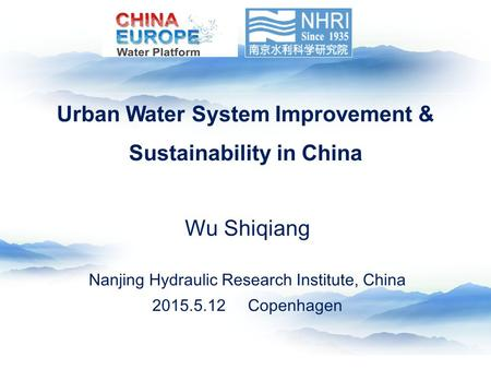 Wu Shiqiang Nanjing Hydraulic Research Institute, China 2015.5.12 Copenhagen Urban Water System Improvement & Sustainability in China.