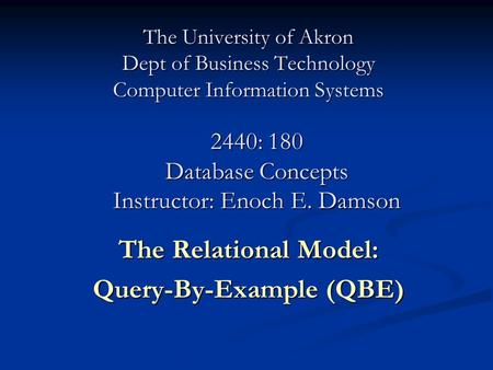 The University of Akron Dept of Business Technology Computer Information Systems The Relational Model: Query-By-Example (QBE) 2440: 180 Database Concepts.