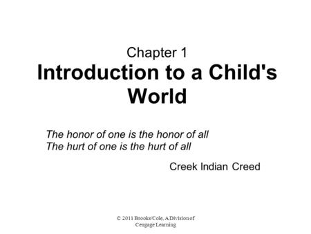 © 2011 Brooks/Cole, A Division of Cengage Learning Chapter 1 Introduction to a Child's World The honor of one is the honor of all The hurt of one is the.