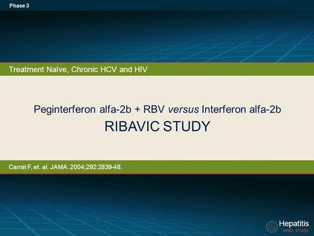 Hepatitis web study Hepatitis web study Peginterferon alfa-2b + RBV versus Interferon alfa-2b RIBAVIC STUDY Phase 3 Treatment Naïve, Chronic HCV and HIV.
