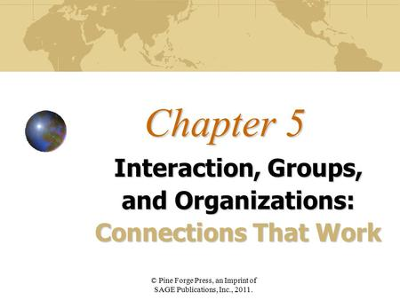 Chapter 5 Interaction, Groups, and Organizations: Connections That Work © Pine Forge Press, an Imprint of SAGE Publications, Inc., 2011.
