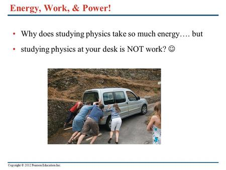 Energy, Work, & Power! Why does studying physics take so much energy…. but studying physics at your desk is NOT work? 